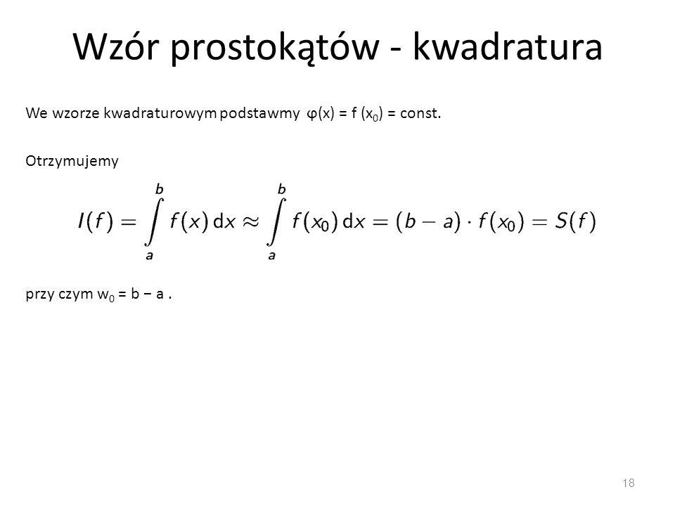 Wzór prostokątów - kwadratura 18 We wzorze kwadraturowym podstawmy ϕ(x) = f (x 0 ) = const. Otrzymujemy przy czym w 0 = b − a.