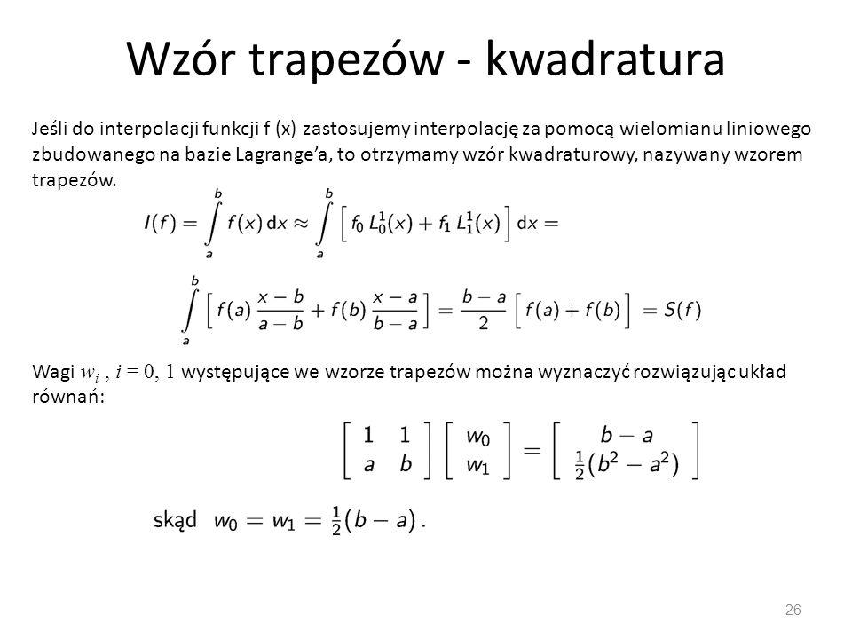 Wzór trapezów - kwadratura 26 Jeśli do interpolacji funkcji f (x) zastosujemy interpolację za pomocą wielomianu liniowego zbudowanego na bazie Lagrange'a, to otrzymamy wzór kwadraturowy, nazywany wzorem trapezów.