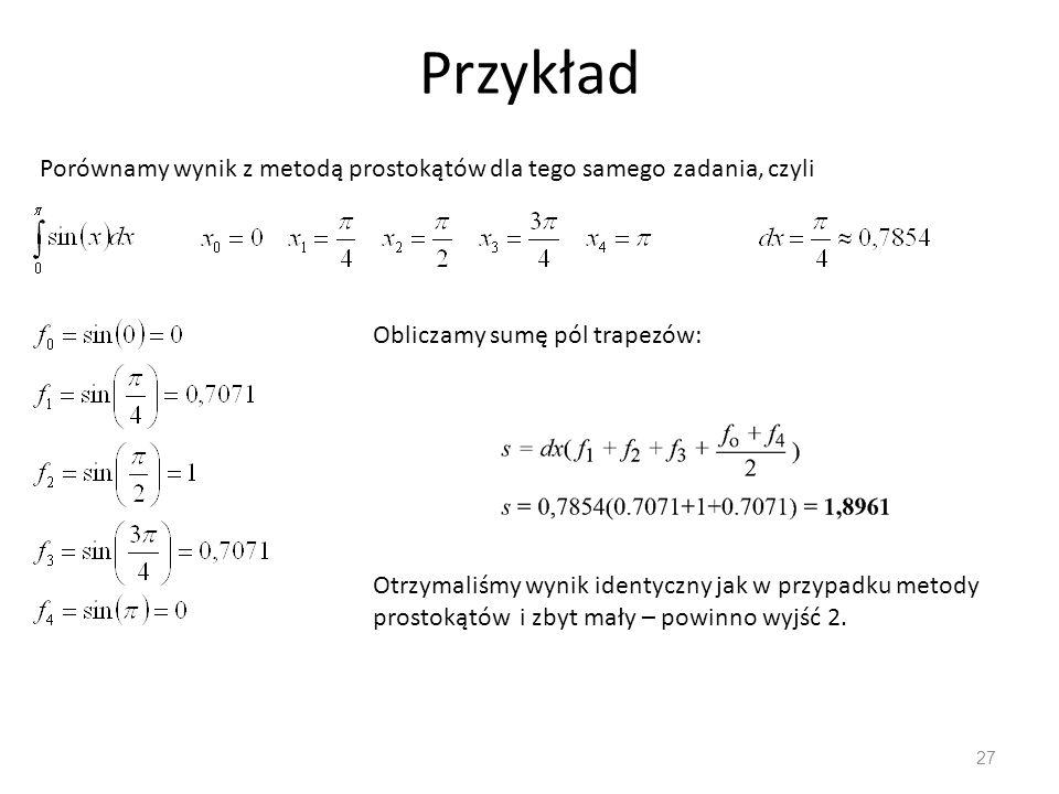 Przykład 27 Porównamy wynik z metodą prostokątów dla tego samego zadania, czyli Obliczamy sumę pól trapezów: Otrzymaliśmy wynik identyczny jak w przypadku metody prostokątów i zbyt mały – powinno wyjść 2.