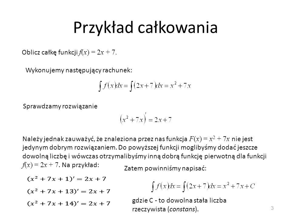 3 Oblicz całkę funkcji f(x) = 2x + 7. Wykonujemy następujący rachunek: Sprawdzamy rozwiązanie Należy jednak zauważyć, że znaleziona przez nas funkcja