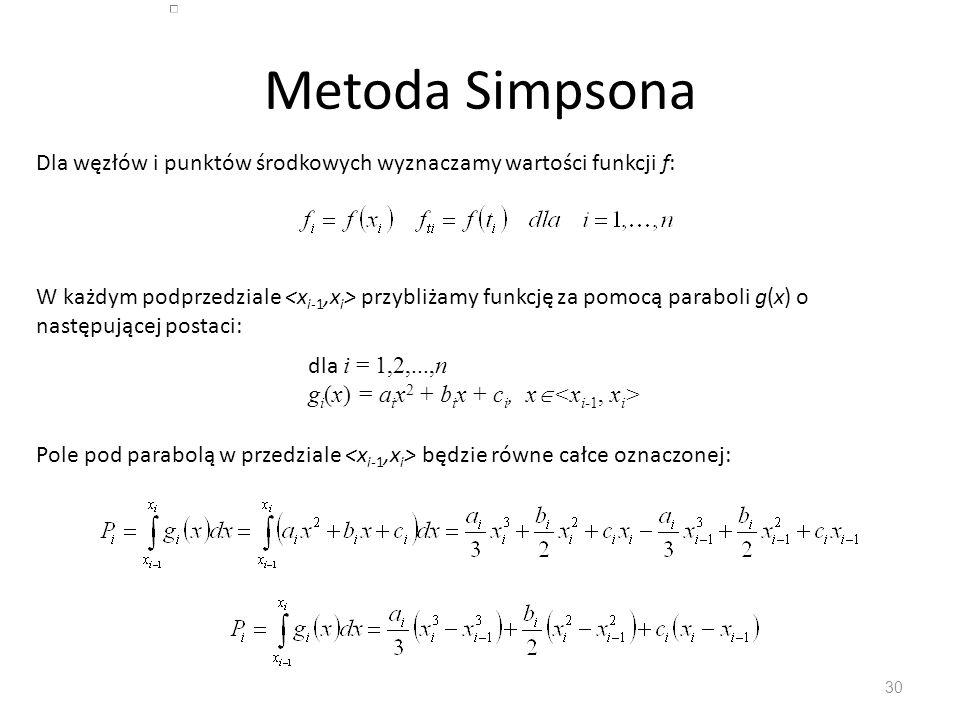 Metoda Simpsona 30 Dla węzłów i punktów środkowych wyznaczamy wartości funkcji f: W każdym podprzedziale przybliżamy funkcję za pomocą paraboli g(x) o następującej postaci: dla i = 1,2,...,n g i (x) = a i x 2 + b i x + c i, x  Pole pod parabolą w przedziale będzie równe całce oznaczonej:
