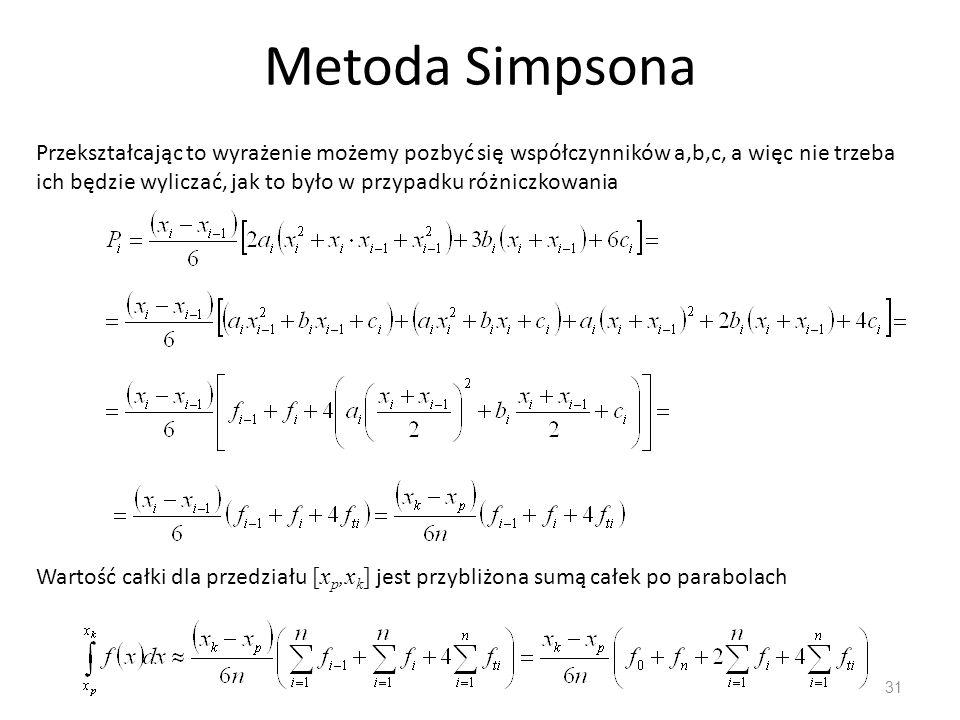 Metoda Simpsona 31 Przekształcając to wyrażenie możemy pozbyć się współczynników a,b,c, a więc nie trzeba ich będzie wyliczać, jak to było w przypadku różniczkowania Wartość całki dla przedziału [x p,x k ] jest przybliżona sumą całek po parabolach