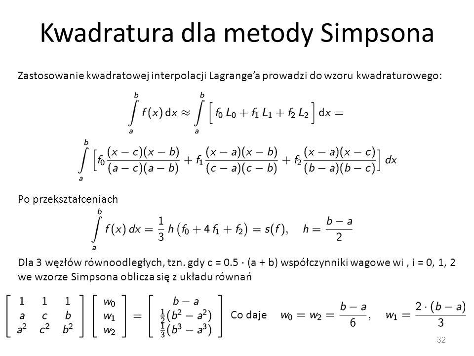 Kwadratura dla metody Simpsona 32 Zastosowanie kwadratowej interpolacji Lagrange'a prowadzi do wzoru kwadraturowego: Po przekształceniach Dla 3 węzłów równoodległych, tzn.