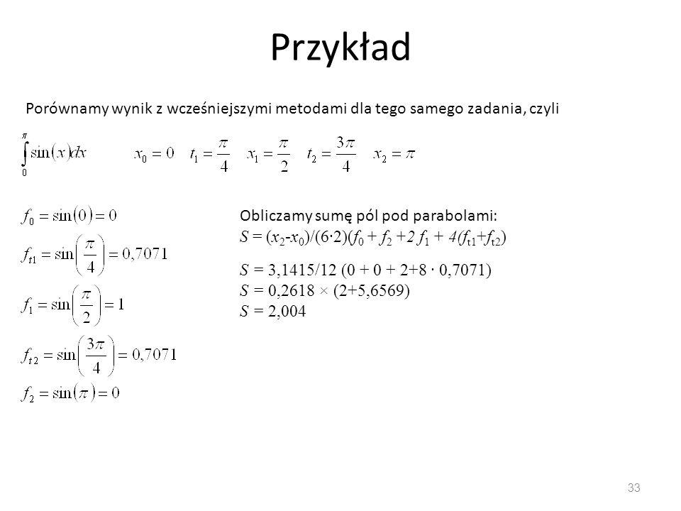 Przykład 33 Porównamy wynik z wcześniejszymi metodami dla tego samego zadania, czyli Obliczamy sumę pól pod parabolami: S = (x 2 -x 0 )/(6∙2)(f 0 + f 2 +2 f 1 + 4(f t1 +f t2 ) S = 3,1415/12 (0 + 0 + 2+8 ∙ 0,7071) S = 0,2618 × (2+5,6569) S = 2,004