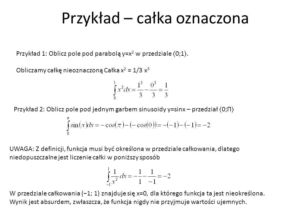 Przykład 1: Oblicz pole pod parabolą y=x 2 w przedziale 0;1. Obliczamy całkę nieoznaczoną Całka x 2 = 1/3 x 3 Przykład 2: Oblicz pole pod jednym garbe
