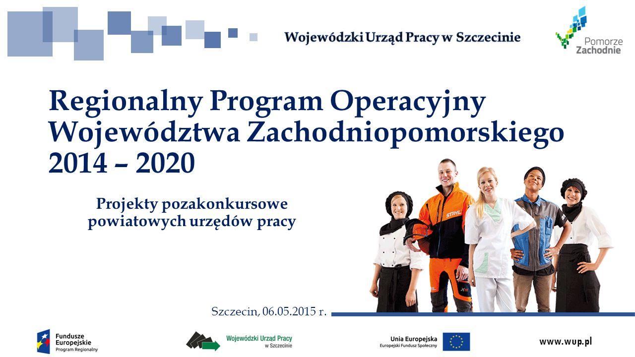 www.wup.pl Projekty pozakonkursowe powiatowych urzędów pracy Regionalny Program Operacyjny Województwa Zachodniopomorskiego 2014 – 2020 Szczecin, 06.05.2015 r.