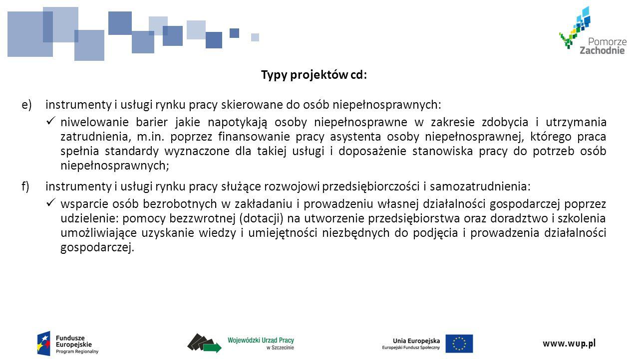 www.wup.pl Typy projektów cd: e)instrumenty i usługi rynku pracy skierowane do osób niepełnosprawnych: niwelowanie barier jakie napotykają osoby niepełnosprawne w zakresie zdobycia i utrzymania zatrudnienia, m.in.