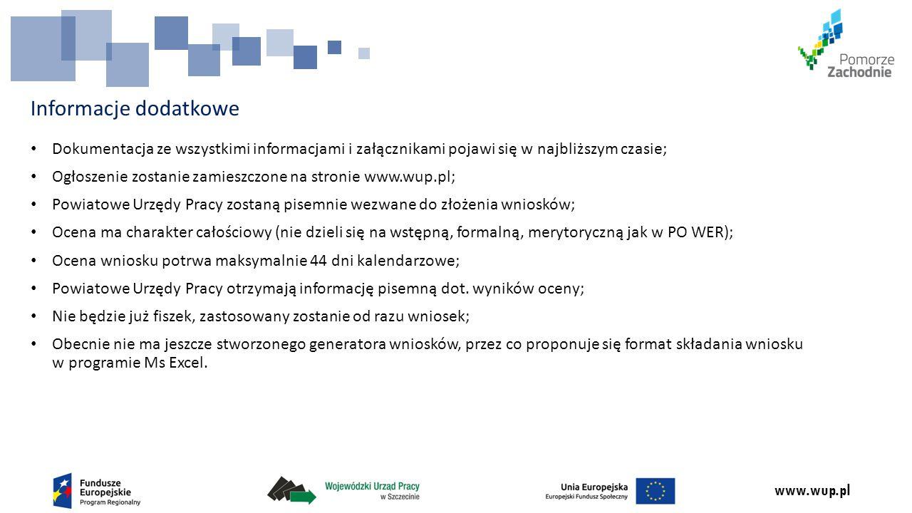 www.wup.pl Informacje dodatkowe Dokumentacja ze wszystkimi informacjami i załącznikami pojawi się w najbliższym czasie; Ogłoszenie zostanie zamieszczone na stronie www.wup.pl; Powiatowe Urzędy Pracy zostaną pisemnie wezwane do złożenia wniosków; Ocena ma charakter całościowy (nie dzieli się na wstępną, formalną, merytoryczną jak w PO WER); Ocena wniosku potrwa maksymalnie 44 dni kalendarzowe; Powiatowe Urzędy Pracy otrzymają informację pisemną dot.