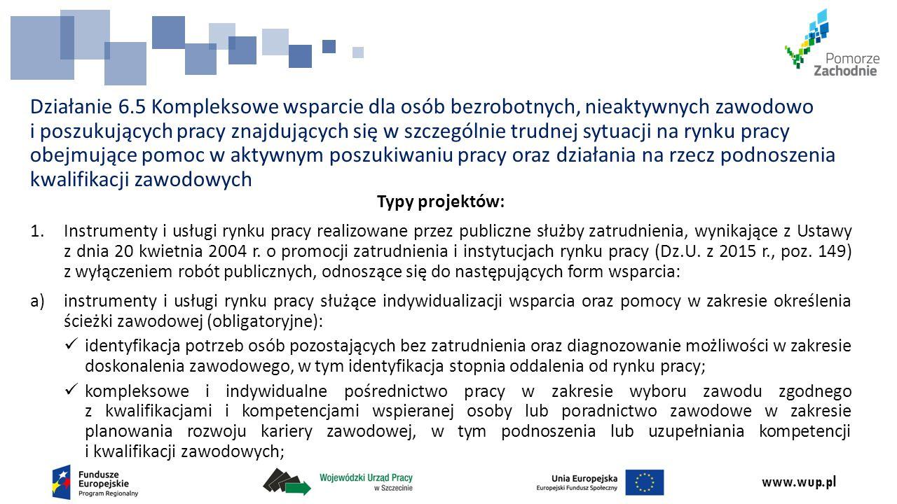 www.wup.pl Działanie 6.5 Kompleksowe wsparcie dla osób bezrobotnych, nieaktywnych zawodowo i poszukujących pracy znajdujących się w szczególnie trudnej sytuacji na rynku pracy obejmujące pomoc w aktywnym poszukiwaniu pracy oraz działania na rzecz podnoszenia kwalifikacji zawodowych Typy projektów: 1.Instrumenty i usługi rynku pracy realizowane przez publiczne służby zatrudnienia, wynikające z Ustawy z dnia 20 kwietnia 2004 r.