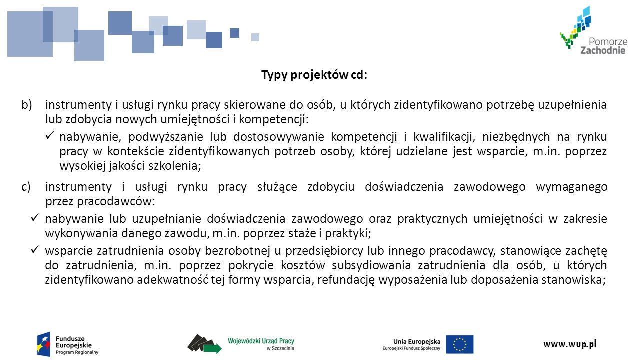 www.wup.pl Typy projektów cd: b)instrumenty i usługi rynku pracy skierowane do osób, u których zidentyfikowano potrzebę uzupełnienia lub zdobycia nowych umiejętności i kompetencji: nabywanie, podwyższanie lub dostosowywanie kompetencji i kwalifikacji, niezbędnych na rynku pracy w kontekście zidentyfikowanych potrzeb osoby, której udzielane jest wsparcie, m.in.