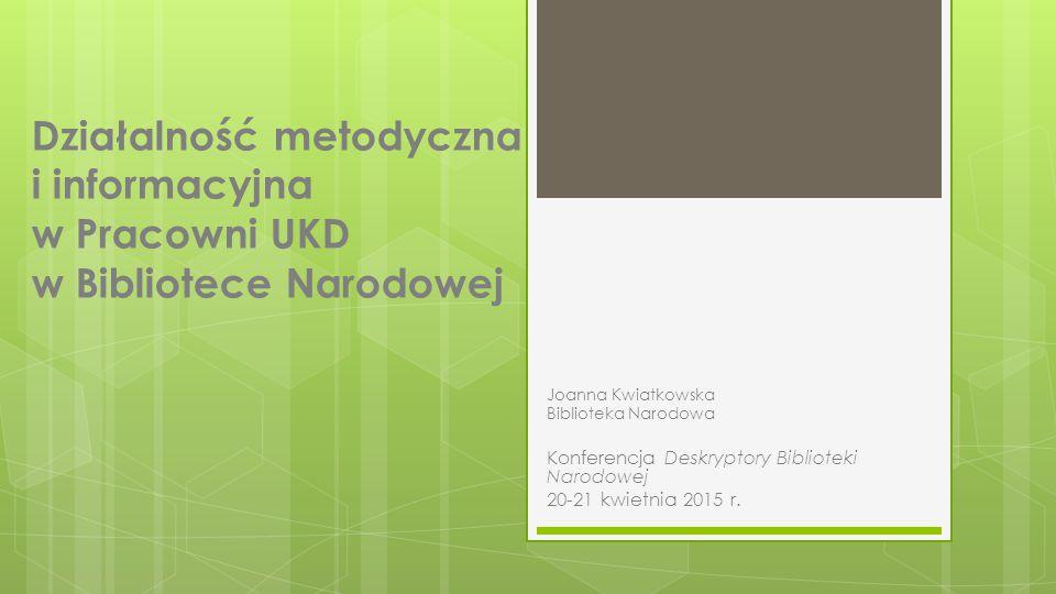 Działalność metodyczna i informacyjna w Pracowni UKD w Bibliotece Narodowej Joanna Kwiatkowska Biblioteka Narodowa Konferencja Deskryptory Biblioteki