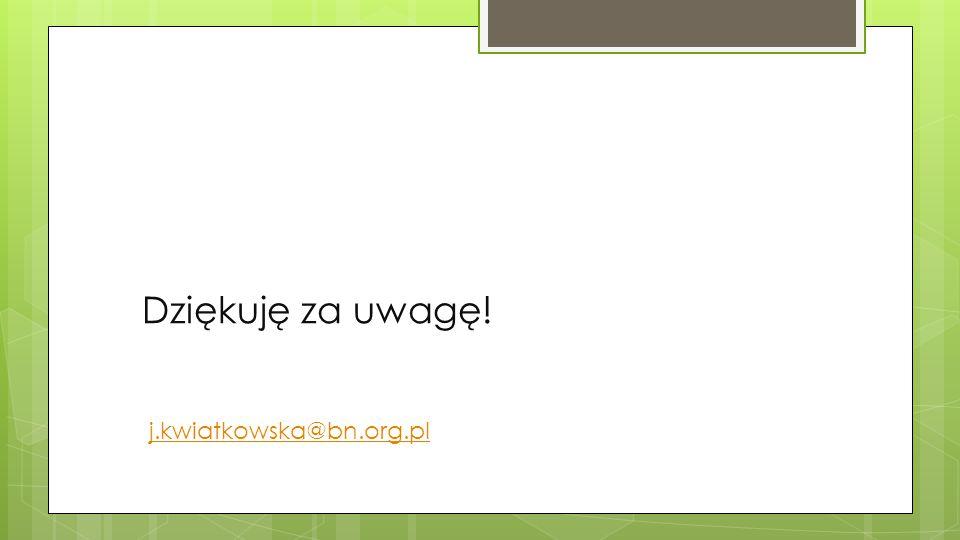 Dziękuję za uwagę! j.kwiatkowska@bn.org.pl