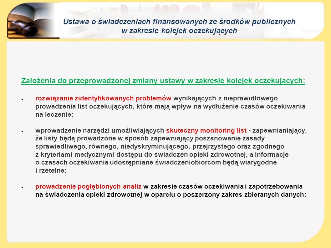 Ustawa o świadczeniach finansowanych ze środków publicznych w zakresie kolejek oczekujących Cel dokonanych zmian: ● monitorowanie poprawności prowadzenia list oczekujących przez świadczeniodawców poprzez sporządzanie szczegółowych analiz w zakresie czasu oczekiwania i weryfikowania poprawności danych sprawozdawanych przez świadczeniodawców o wykonanych świadczeniach; ● wyeliminowanie przypadków wpisywania się przez świadczeniobiorców na więcej niż jedną listę oczekujących na to samo świadczenie; ● uregulowanie sytuacji osoby, która oczekiwała u świadczeniodawcy, którego umowa z Narodowym Funduszem Zdrowia wygasła lub została rozwiązana; ● zapewnienie świadczeniobiorcom informacji o pierwszym wolnym terminie udzielenia świadczenia przez danego świadczeniodawcę; ● wprowadzenie zasady, że zawinione przez świadczeniobiorcę niezgłoszenie się w ustalonym terminie w celu uzyskania świadczenia, skutkuje skreśleniem z listy; ● wprowadzenie obowiązku prowadzenia przez świadczeniodawców list oczekujących w formie elektronicznej; ● doprecyzowanie, że na liście oczekujących nie umieszcza się świadczeniobiorców kontynuujących leczenie;