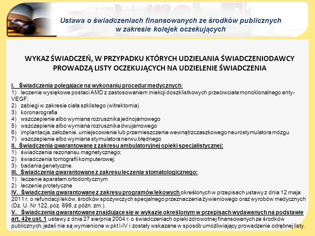 """Ustawa o świadczeniach finansowanych ze środków publicznych w zakresie kolejek oczekujących Koniec umowy a listy oczekujących ● OW NFZ informuje pacjenta w każdy możliwy sposób o zakończeniu wykonywania umowy przez świadczeniodawcę oraz wskazuje innych świadczeniodawców, u których możliwe jest uzyskanie danego świadczenia ● Świadczeniodawca wydaje (bezpłatnie) pacjentowi wpisanemu na listę zaświadczenie (zawierające datę zgłoszenia) i wydaje oryginał skierowania ● Pacjent może wpisać się na inną listę oczekujących u innego świadczeniodawcy (""""nowy świadczeniodawca wyznacza termin udzielenia świadczenia uwzględniając datę zgłoszenia z zaświadczenia)"""