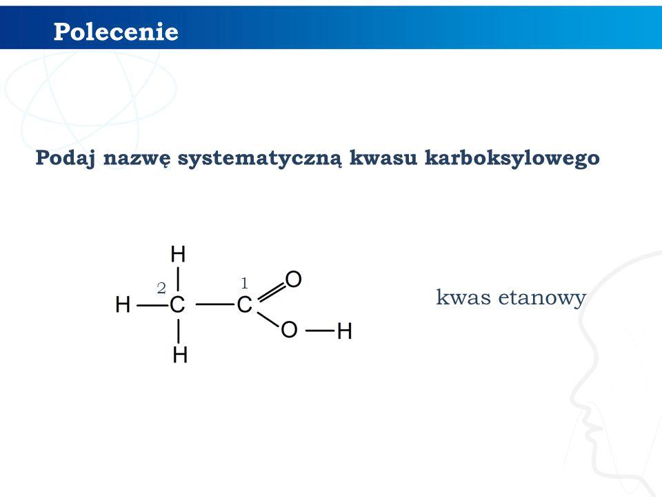 kwas etanowy Podaj nazwę systematyczną kwasu karboksylowego 1 2 Polecenie