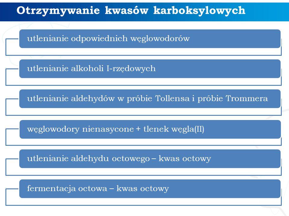 Otrzymywanie kwasów karboksylowych utlenianie odpowiednich węglowodorówutlenianie alkoholi I-rzędowychutlenianie aldehydów w próbie Tollensa i próbie Trommerawęglowodory nienasycone + tlenek węgla(II)utlenianie aldehydu octowego – kwas octowyfermentacja octowa – kwas octowy