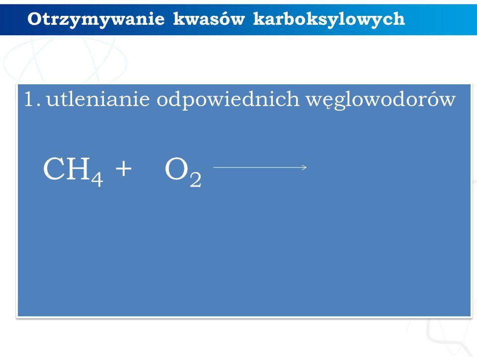 Otrzymywanie kwasów karboksylowych 1.utlenianie odpowiednich węglowodorów CH 4 + O 2 1.utlenianie odpowiednich węglowodorów CH 4 + O 2