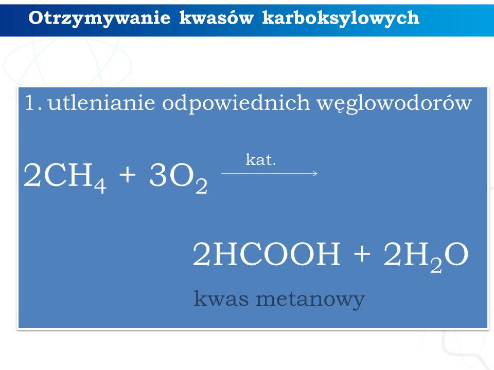 Otrzymywanie kwasów karboksylowych 1.utlenianie odpowiednich węglowodorów 2CH 4 + 3O 2 2HCOOH + 2H 2 O 1.utlenianie odpowiednich węglowodorów 2CH 4 + 3O 2 2HCOOH + 2H 2 O kat.
