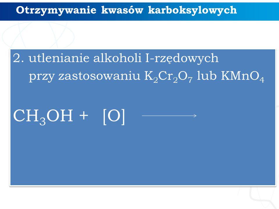 Otrzymywanie kwasów karboksylowych 2. utlenianie alkoholi I-rzędowych przy zastosowaniu K 2 Cr 2 O 7 lub KMnO 4 CH 3 OH + [O] 2. utlenianie alkoholi I