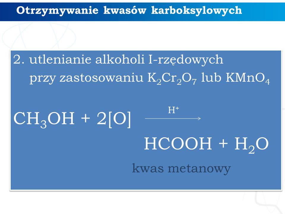 Otrzymywanie kwasów karboksylowych 2. utlenianie alkoholi I-rzędowych przy zastosowaniu K 2 Cr 2 O 7 lub KMnO 4 CH 3 OH + 2[O] HCOOH + H 2 O 2. utleni