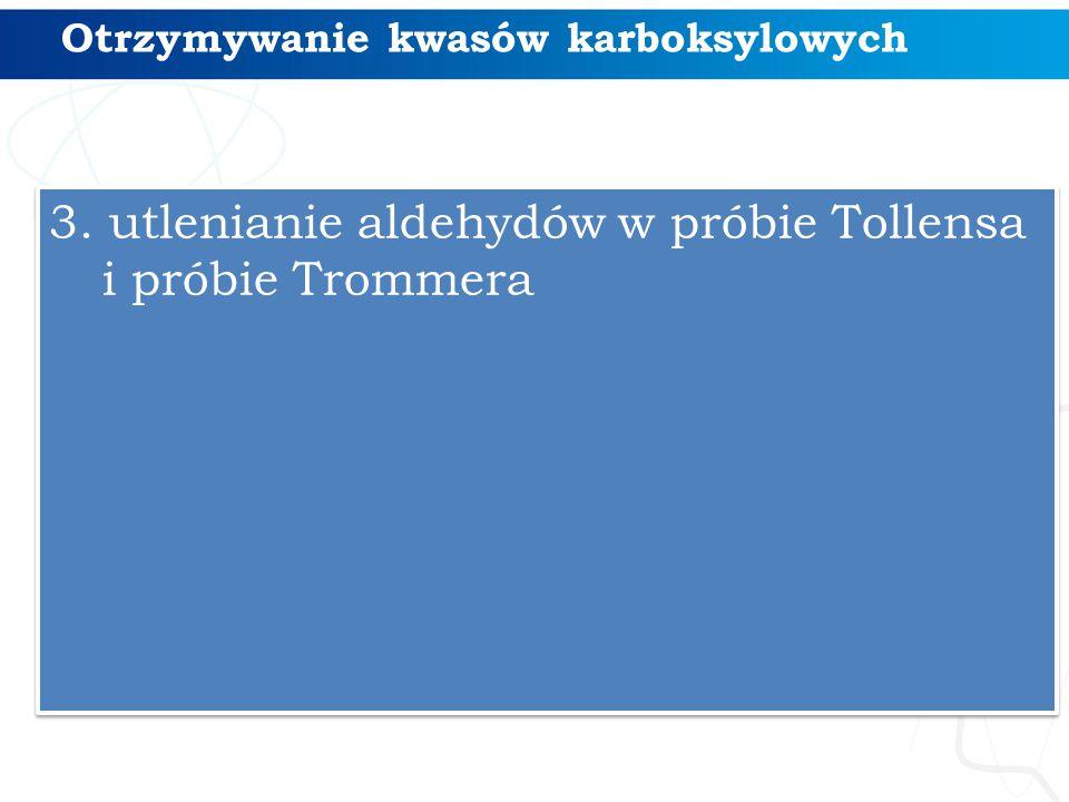 Otrzymywanie kwasów karboksylowych 3. utlenianie aldehydów w próbie Tollensa i próbie Trommera