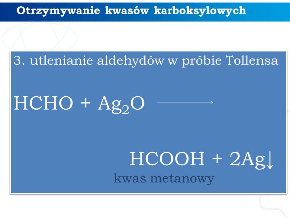 Otrzymywanie kwasów karboksylowych 3. utlenianie aldehydów w próbie Tollensa HCHO + Ag 2 O HCOOH + 2Ag↓ 3. utlenianie aldehydów w próbie Tollensa HCHO