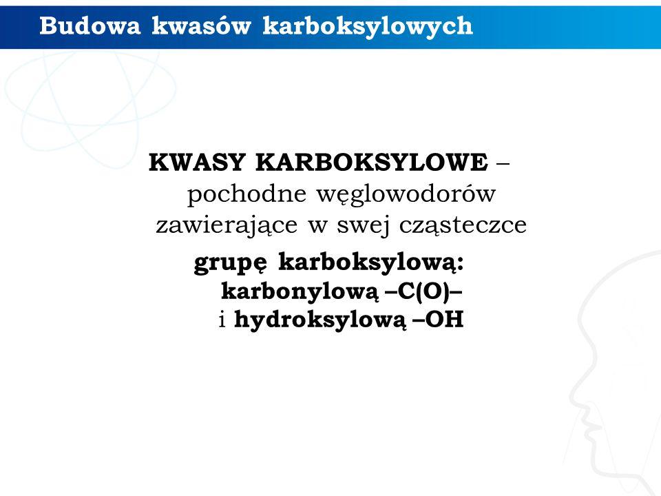 Budowa kwasów karboksylowych KWASY KARBOKSYLOWE – pochodne węglowodorów zawierające w swej cząsteczce grupę karboksylową: karbonylową –C(O)– i hydroksylową –OH