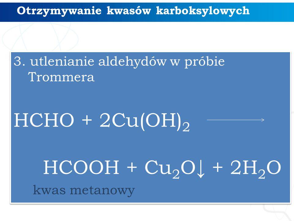 Otrzymywanie kwasów karboksylowych 3. utlenianie aldehydów w próbie Trommera HCHO + 2Cu(OH) 2 HCOOH + Cu 2 O↓ + 2H 2 O 3. utlenianie aldehydów w próbi