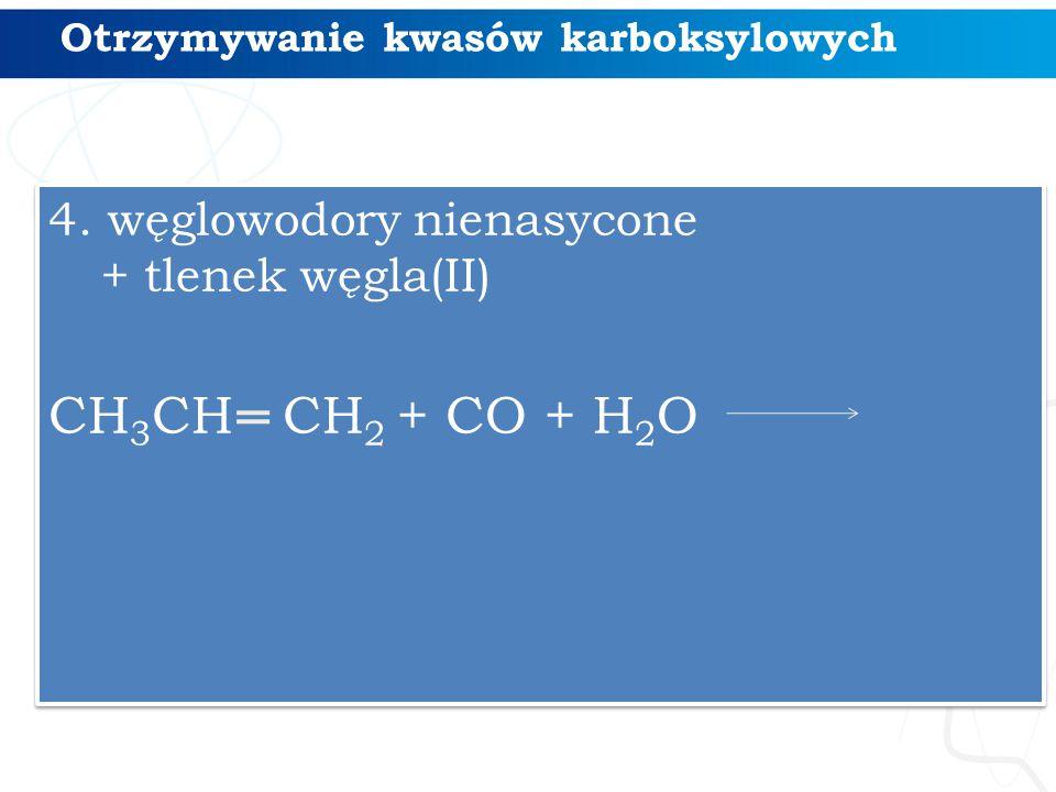 Otrzymywanie kwasów karboksylowych 4. węglowodory nienasycone + tlenek węgla(II) CH 3 CH CH 2 + CO + H 2 O 4. węglowodory nienasycone + tlenek węgla(I
