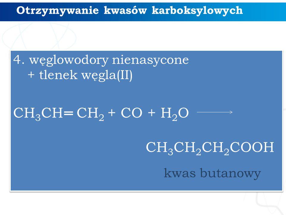 Otrzymywanie kwasów karboksylowych 4. węglowodory nienasycone + tlenek węgla(II) CH 3 CH CH 2 + CO + H 2 O CH 3 CH 2 CH 2 COOH 4. węglowodory nienasyc