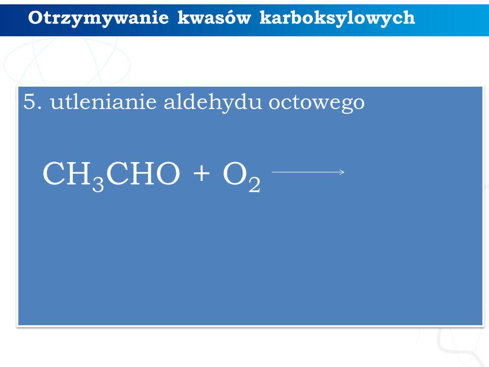 Otrzymywanie kwasów karboksylowych 5. utlenianie aldehydu octowego CH 3 CHO + O 2 5. utlenianie aldehydu octowego CH 3 CHO + O 2