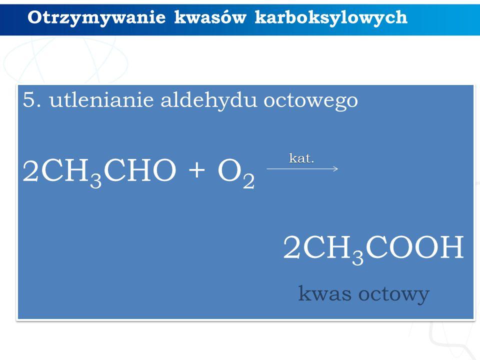 Otrzymywanie kwasów karboksylowych 5. utlenianie aldehydu octowego 2 CH 3 CHO + O 2 2CH 3 COOH 5. utlenianie aldehydu octowego 2 CH 3 CHO + O 2 2CH 3