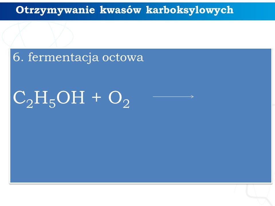 Otrzymywanie kwasów karboksylowych 6. fermentacja octowa C 2 H 5 OH + O 2 6. fermentacja octowa C 2 H 5 OH + O 2