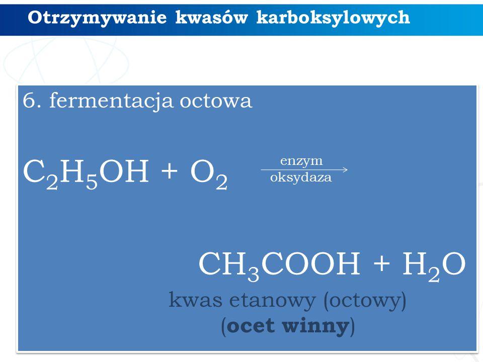Otrzymywanie kwasów karboksylowych 6. fermentacja octowa C 2 H 5 OH + O 2 CH 3 COOH + H 2 O 6. fermentacja octowa C 2 H 5 OH + O 2 CH 3 COOH + H 2 O k