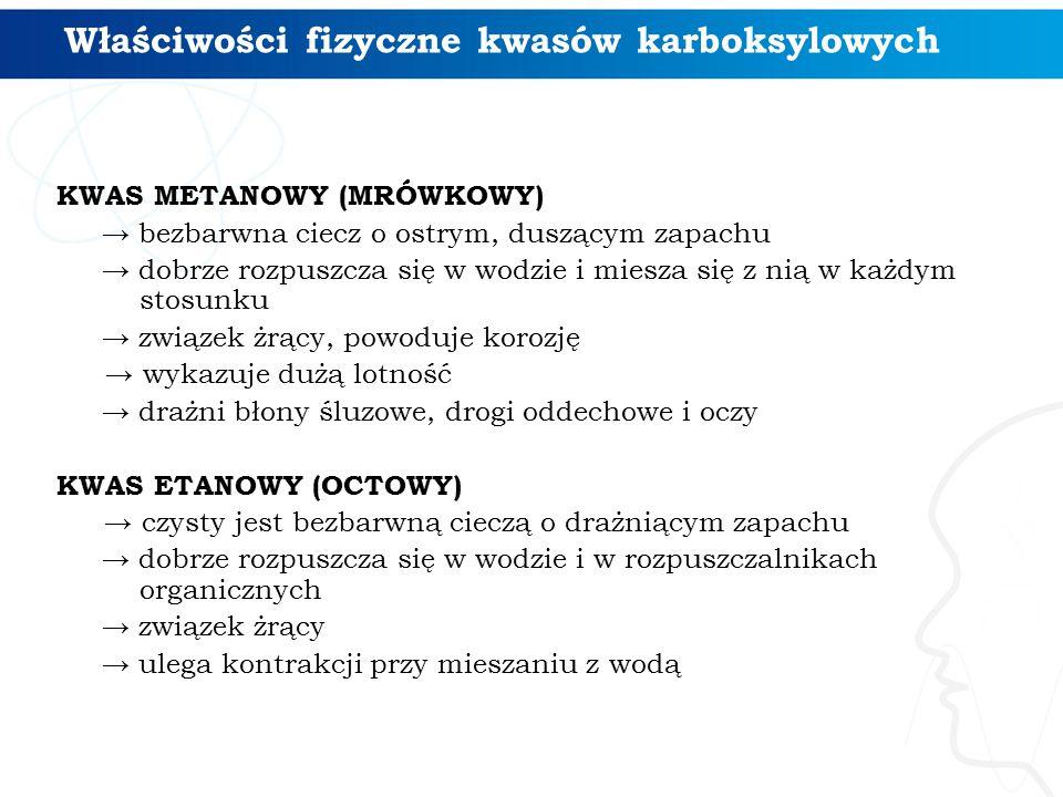 KWAS METANOWY (MRÓWKOWY) → bezbarwna ciecz o ostrym, duszącym zapachu → dobrze rozpuszcza się w wodzie i miesza się z nią w każdym stosunku → związek żrący, powoduje korozję → wykazuje dużą lotność → drażni błony śluzowe, drogi oddechowe i oczy KWAS ETANOWY (OCTOWY) → czysty jest bezbarwną cieczą o drażniącym zapachu → dobrze rozpuszcza się w wodzie i w rozpuszczalnikach organicznych → związek żrący → ulega kontrakcji przy mieszaniu z wodą