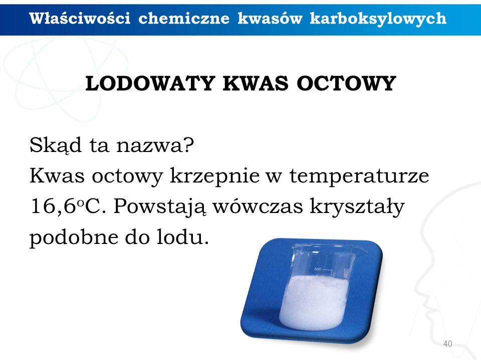 40 Właściwości chemiczne kwasów karboksylowych LODOWATY KWAS OCTOWY Skąd ta nazwa? Kwas octowy krzepnie w temperaturze 16,6 o C. Powstają wówczas krys