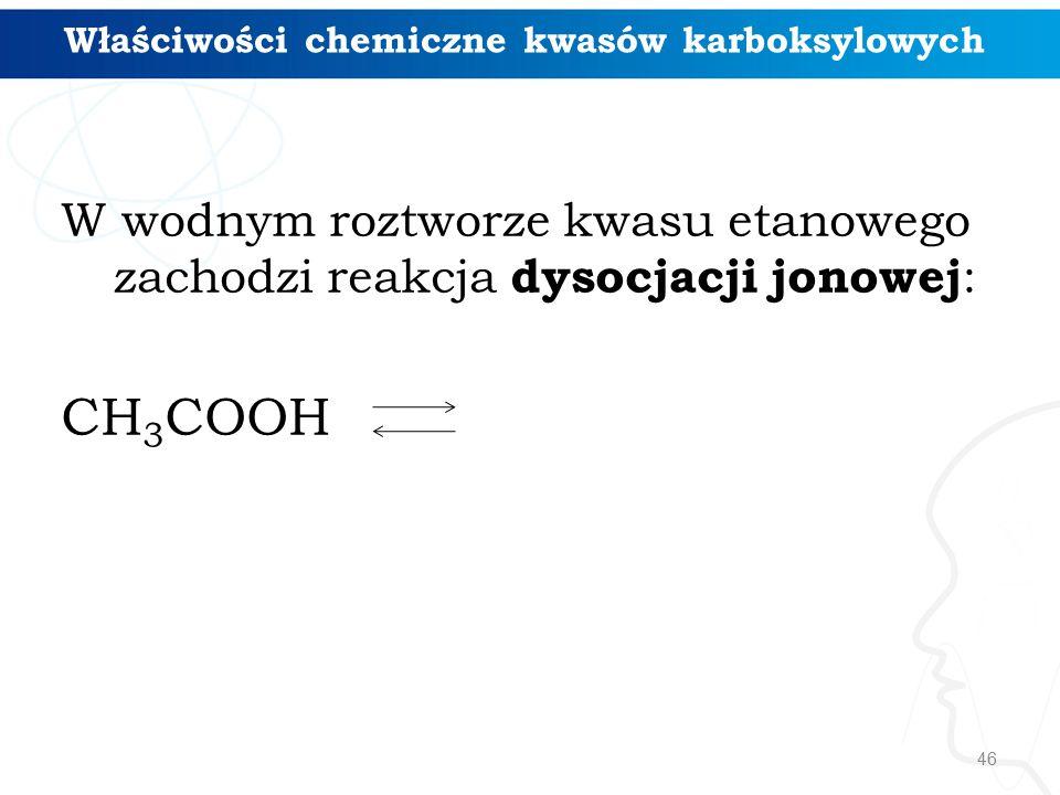 46 W wodnym roztworze kwasu etanowego zachodzi reakcja dysocjacji jonowej : CH 3 COOH Właściwości chemiczne kwasów karboksylowych