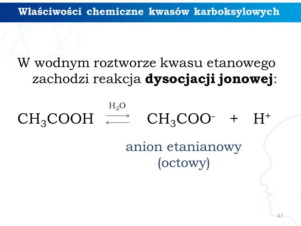 47 W wodnym roztworze kwasu etanowego zachodzi reakcja dysocjacji jonowej : CH 3 COOH CH 3 COO - + H + anion etanianowy (octowy) H2OH2O Właściwości chemiczne kwasów karboksylowych