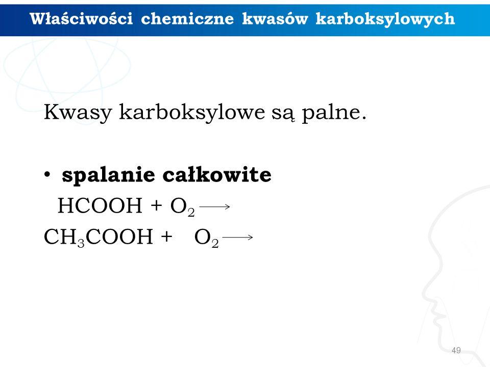 49 Kwasy karboksylowe są palne. spalanie całkowite HCOOH + O 2 CH 3 COOH + O 2 Właściwości chemiczne kwasów karboksylowych