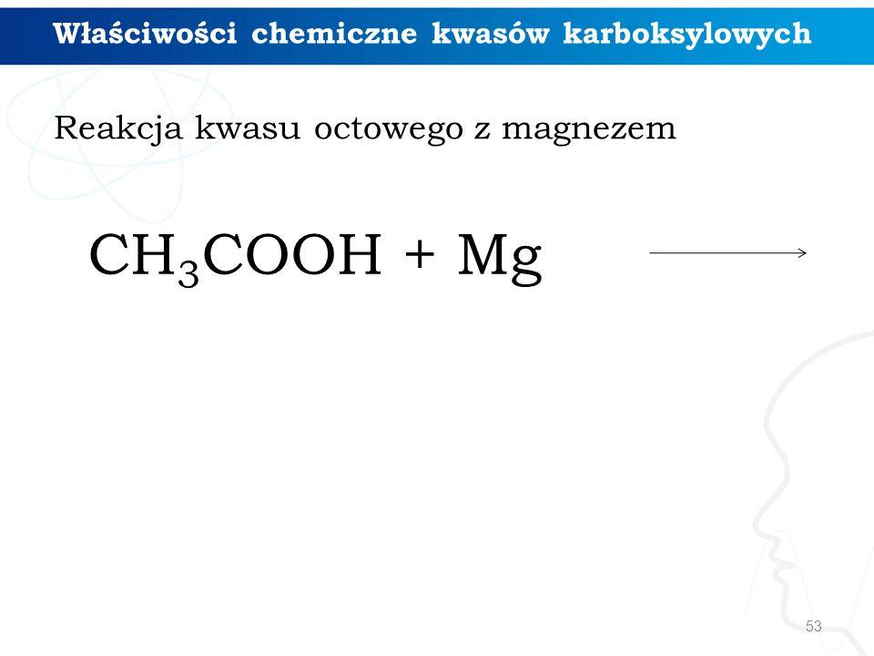 53 Właściwości chemiczne kwasów karboksylowych Reakcja kwasu octowego z magnezem CH 3 COOH + Mg