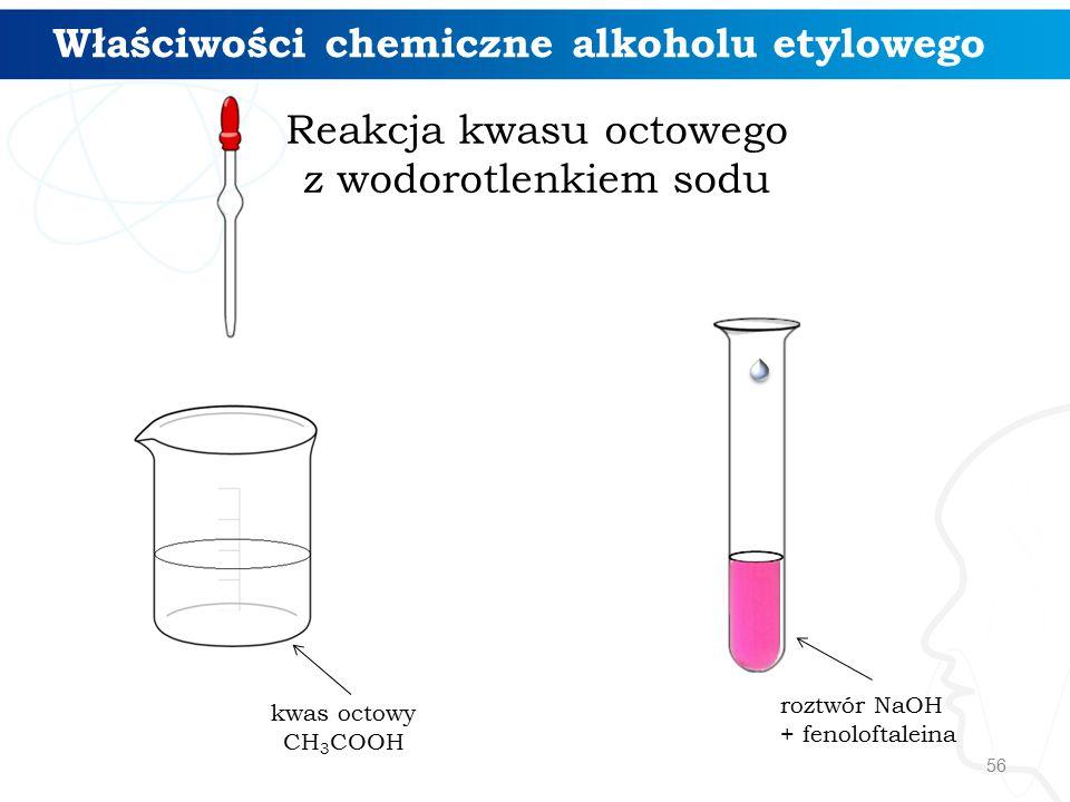 56 Właściwości chemiczne alkoholu etylowego kwas octowy CH 3 COOH roztwór NaOH + fenoloftaleina Reakcja kwasu octowego z wodorotlenkiem sodu
