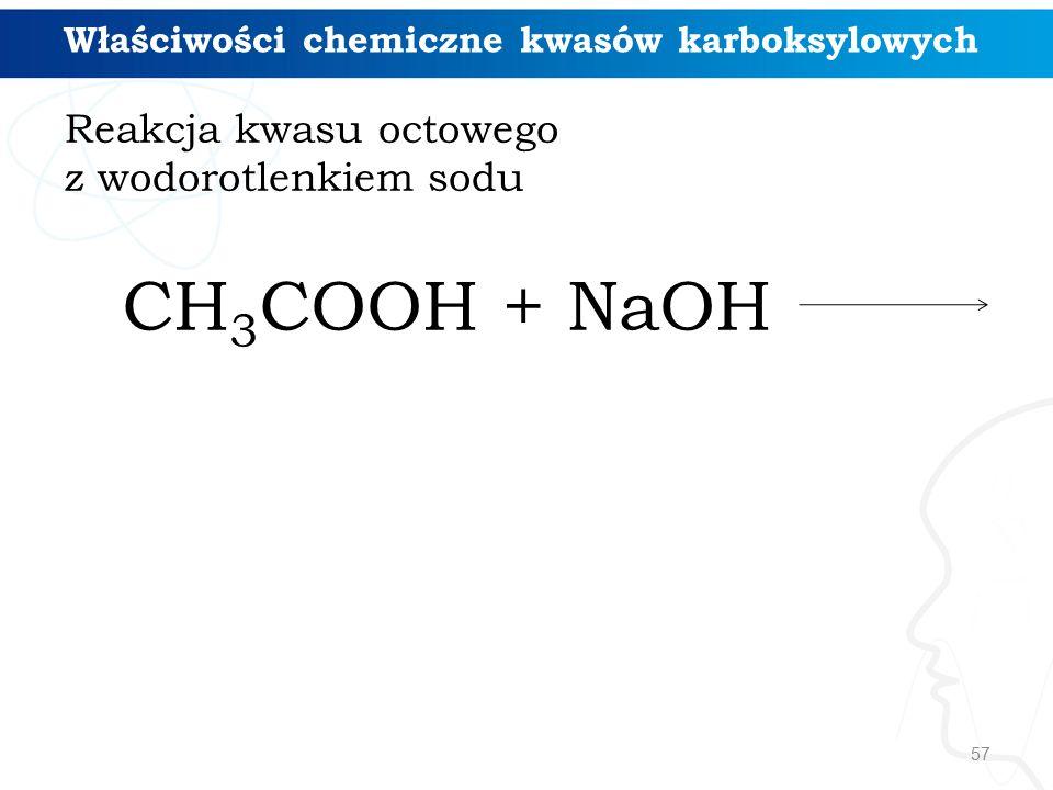 57 Reakcja kwasu octowego z wodorotlenkiem sodu CH 3 COOH + NaOH Właściwości chemiczne kwasów karboksylowych