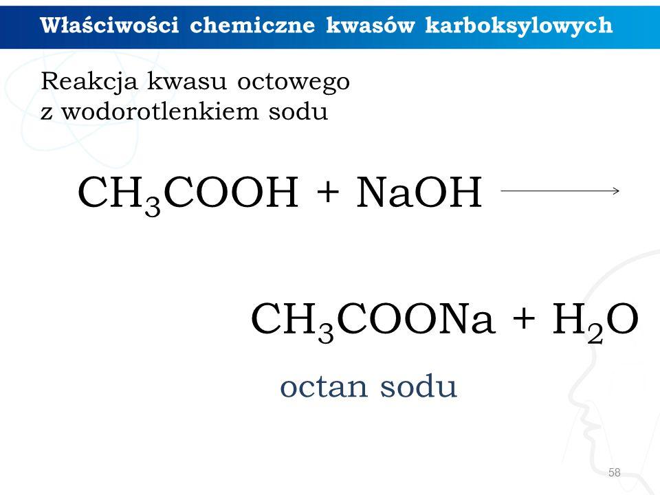 58 Reakcja kwasu octowego z wodorotlenkiem sodu CH 3 COOH + NaOH CH 3 COONa + H 2 O Właściwości chemiczne kwasów karboksylowych octan sodu
