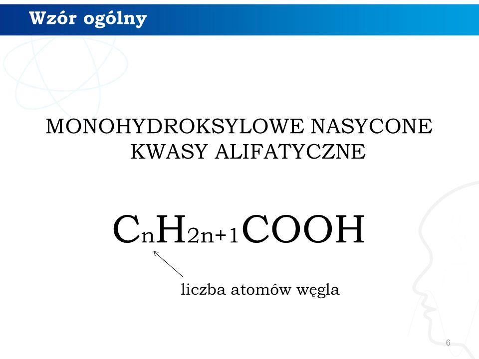 6 Wzór ogólny MONOHYDROKSYLOWE NASYCONE KWASY ALIFATYCZNE C n H 2n+1 COOH liczba atomów węgla