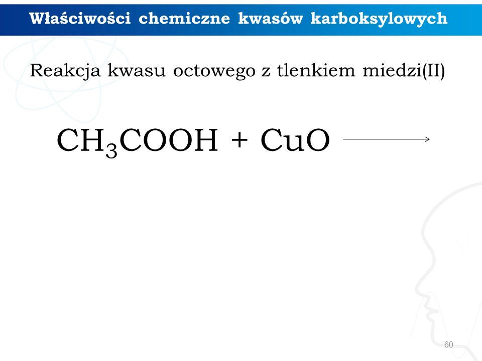 60 CH 3 COOH + CuO Właściwości chemiczne kwasów karboksylowych Reakcja kwasu octowego z tlenkiem miedzi(II)