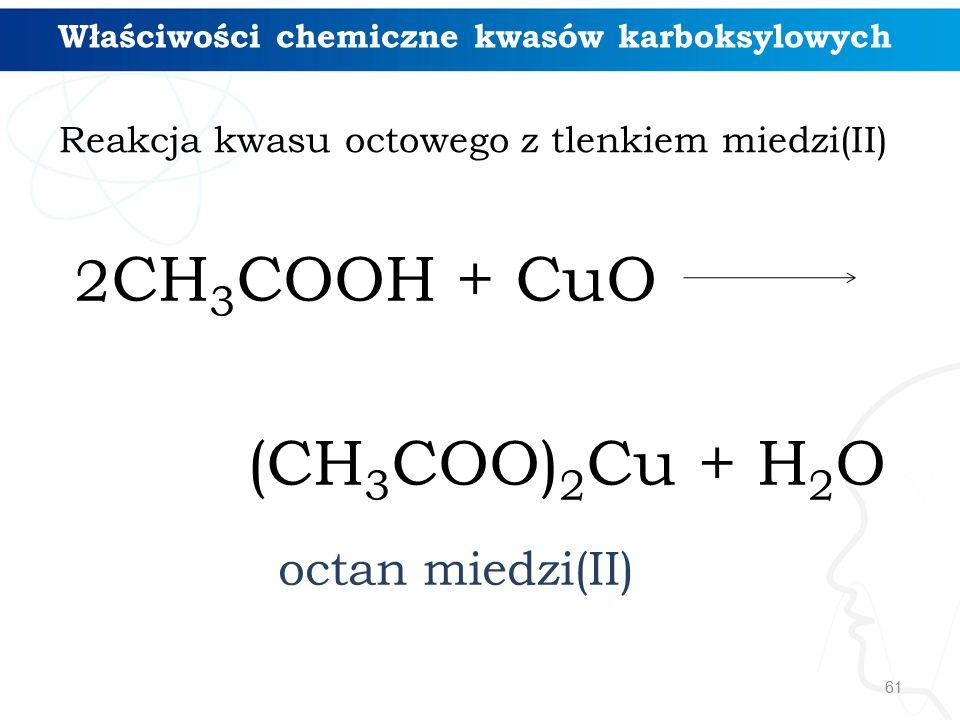 61 2 CH 3 COOH + CuO (CH 3 COO) 2 Cu + H 2 O octan miedzi(II) Właściwości chemiczne kwasów karboksylowych Reakcja kwasu octowego z tlenkiem miedzi(II)