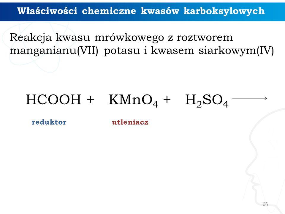 66 Reakcja kwasu mrówkowego z roztworem manganianu(VII) potasu i kwasem siarkowym(IV) Właściwości chemiczne kwasów karboksylowych HCOOH + KMnO 4 + H 2 SO 4 reduktorutleniacz