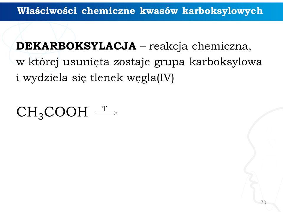 70 Właściwości chemiczne kwasów karboksylowych DEKARBOKSYLACJA – reakcja chemiczna, w której usunięta zostaje grupa karboksylowa i wydziela się tlenek węgla(IV) CH 3 COOH T