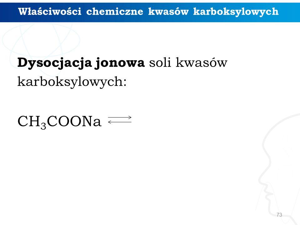73 Dysocjacja jonowa soli kwasów karboksylowych: CH 3 COONa Właściwości chemiczne kwasów karboksylowych