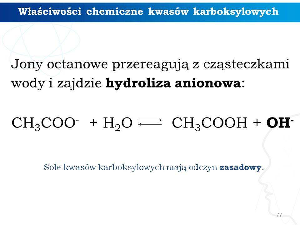 77 Właściwości chemiczne kwasów karboksylowych Jony octanowe przereagują z cząsteczkami wody i zajdzie hydroliza anionowa : CH 3 COO - + H 2 O CH 3 COOH + OH - Sole kwasów karboksylowych mają odczyn zasadowy.